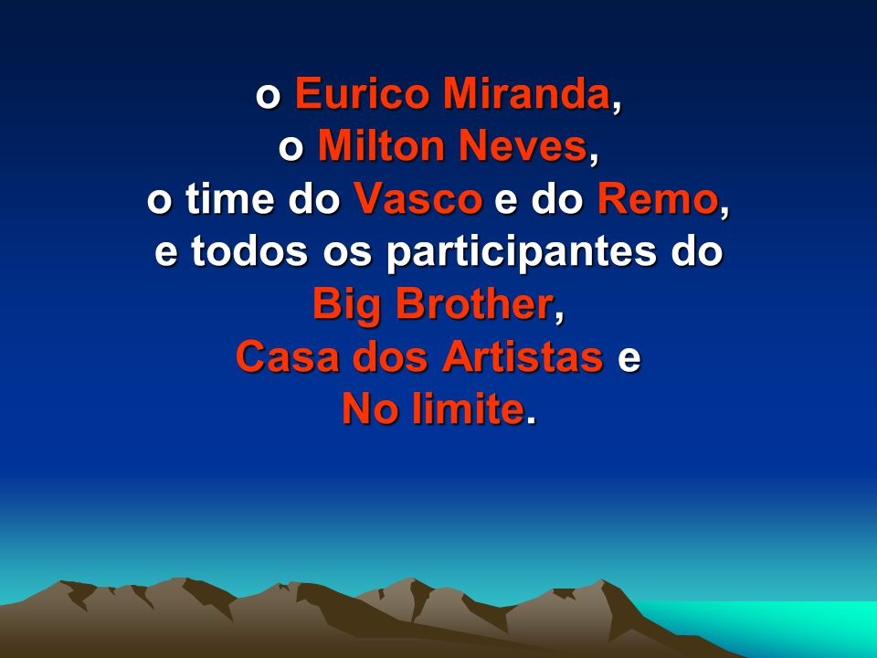 o Eurico Miranda, o Milton Neves, o time do Vasco e do Remo, e todos os participantes do Big Brother, Casa dos Artistas e No limite.