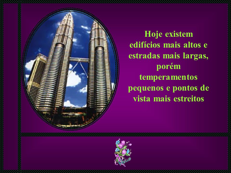 Hoje existem edifícios mais altos e estradas mais largas, porém temperamentos pequenos e pontos de vista mais estreitos