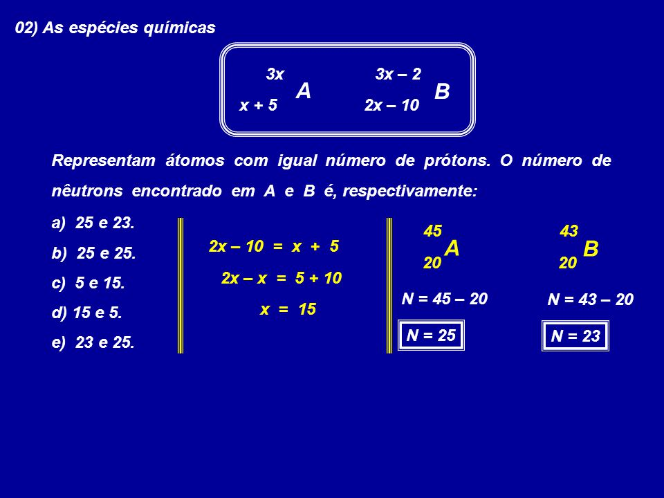 A B A B 02) As espécies químicas 3x 3x – 2 x + 5 2x – 10