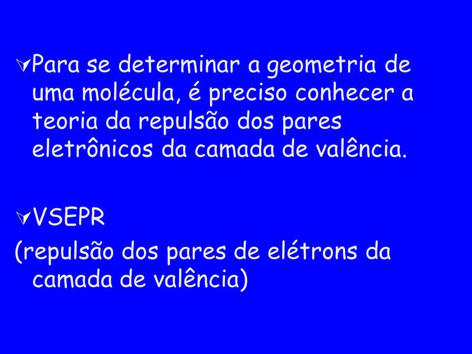 Para se determinar a geometria de uma molécula, é preciso conhecer a teoria da repulsão dos pares eletrônicos da camada de valência.