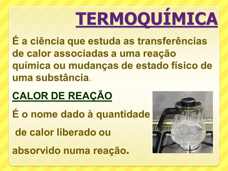 TERMOQUÍMICA É a ciência que estuda as transferências de calor associadas a uma reação química ou mudanças de estado físico de uma substância.