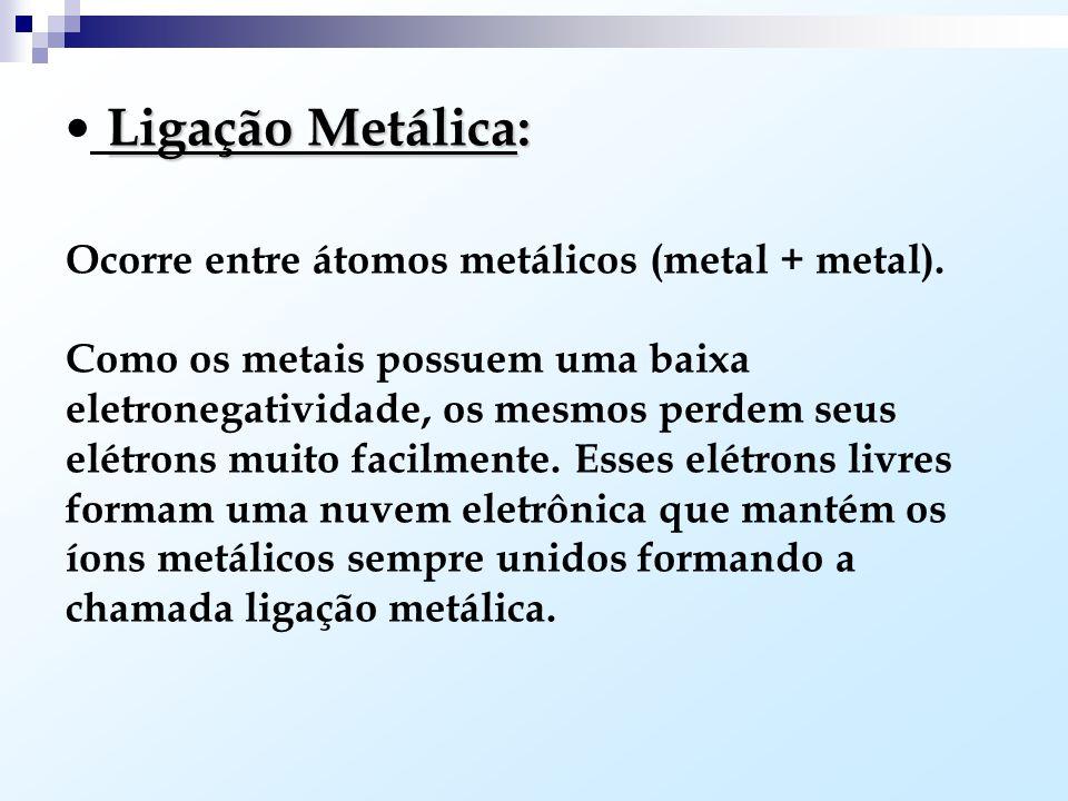 Ligação Metálica: Ocorre entre átomos metálicos (metal + metal).