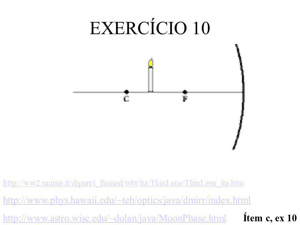EXERCÍCIO 10 http://ww2.unime.it/dipart/i_fismed/wbt/ita/ThinLens/ThinLens_ita.htm. http://www.phys.hawaii.edu/~teb/optics/java/dmirr/index.html.