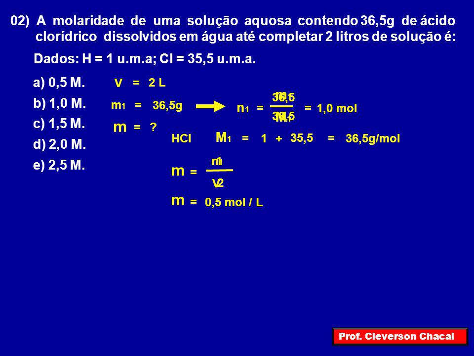 m m m 02) A molaridade de uma solução aquosa contendo 36,5g de ácido