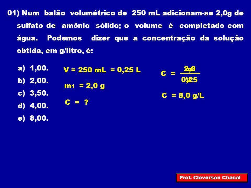 01) Num balão volumétrico de 250 mL adicionam-se 2,0g de sulfato de amônio sólido; o volume é completado com água. Podemos dizer que a concentração da solução obtida, em g/litro, é: