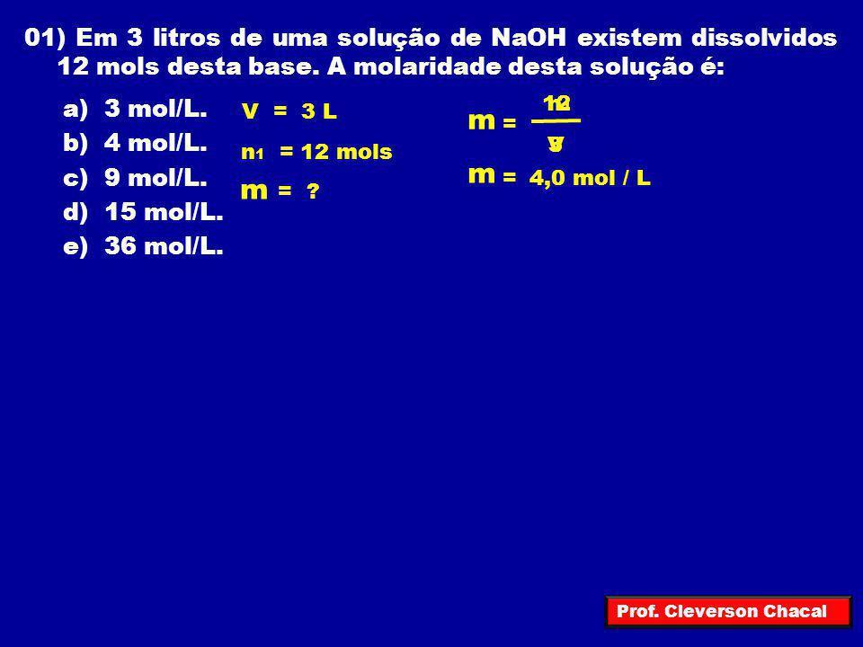 01) Em 3 litros de uma solução de NaOH existem dissolvidos 12 mols desta base. A molaridade desta solução é:
