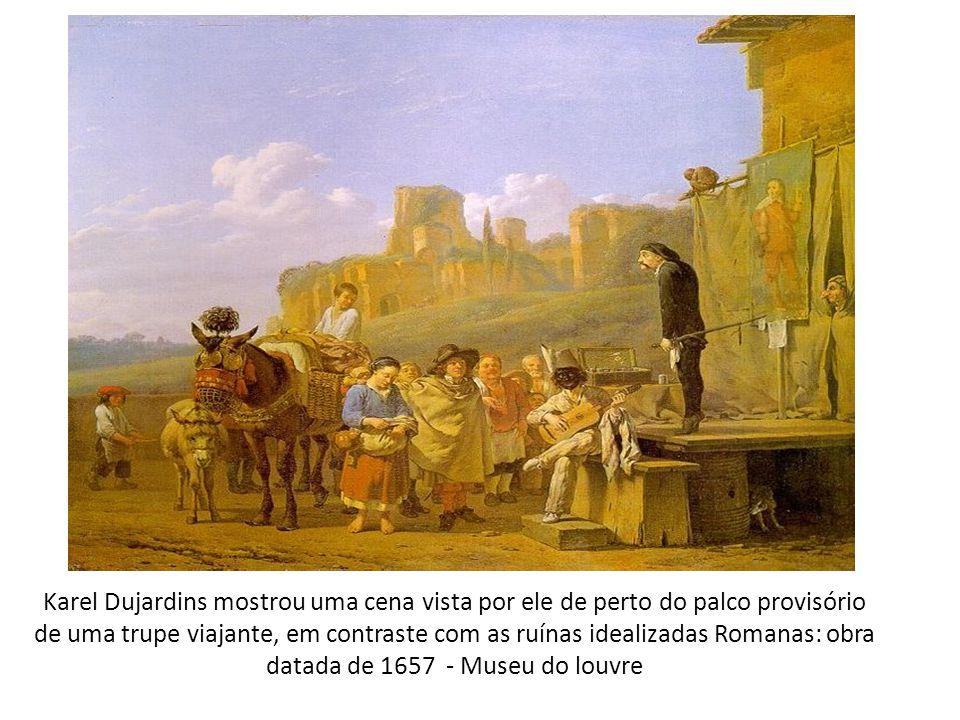 Karel Dujardins mostrou uma cena vista por ele de perto do palco provisório de uma trupe viajante, em contraste com as ruínas idealizadas Romanas: obra datada de 1657 - Museu do louvre