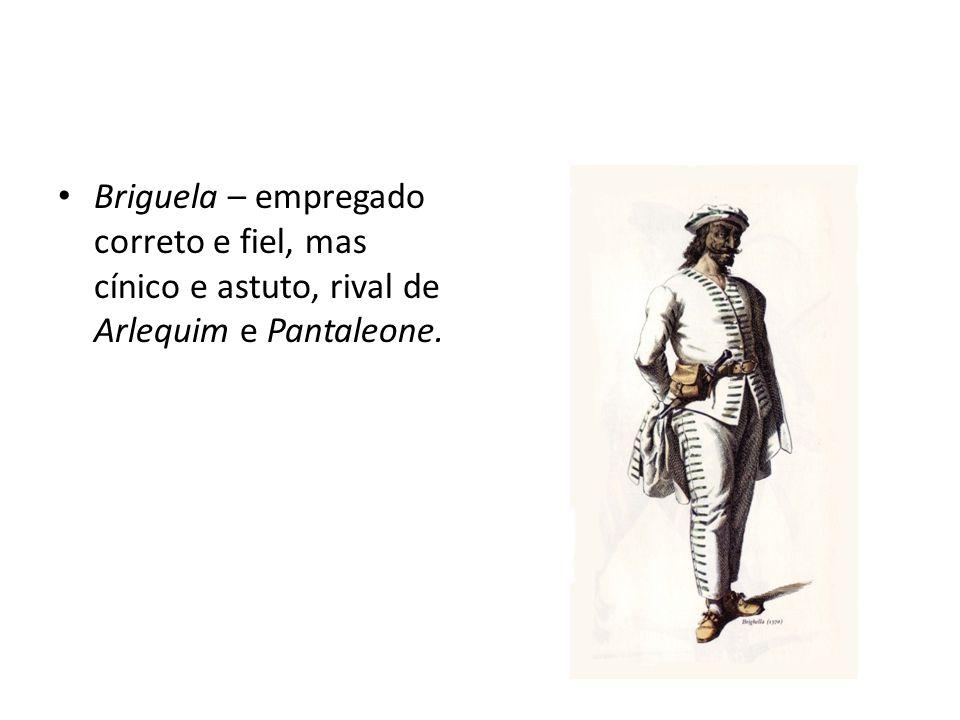 Briguela – empregado correto e fiel, mas cínico e astuto, rival de Arlequim e Pantaleone.