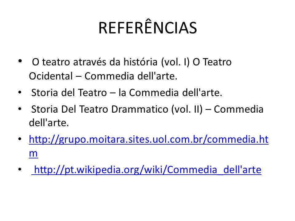 REFERÊNCIAS O teatro através da história (vol. I) O Teatro Ocidental – Commedia dell arte. Storia del Teatro – la Commedia dell arte.
