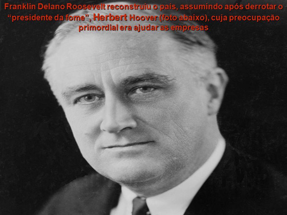 Franklin Delano Roosevelt reconstruiu o país, assumindo após derrotar o presidente da fome , Herbert Hoover (foto abaixo), cuja preocupação primordial era ajudar as empresas