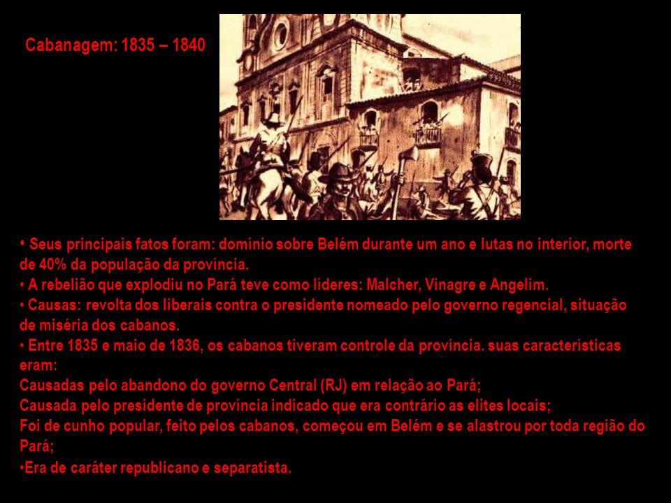 Cabanagem: 1835 – 1840 Seus principais fatos foram: domínio sobre Belém durante um ano e lutas no interior, morte de 40% da população da província.