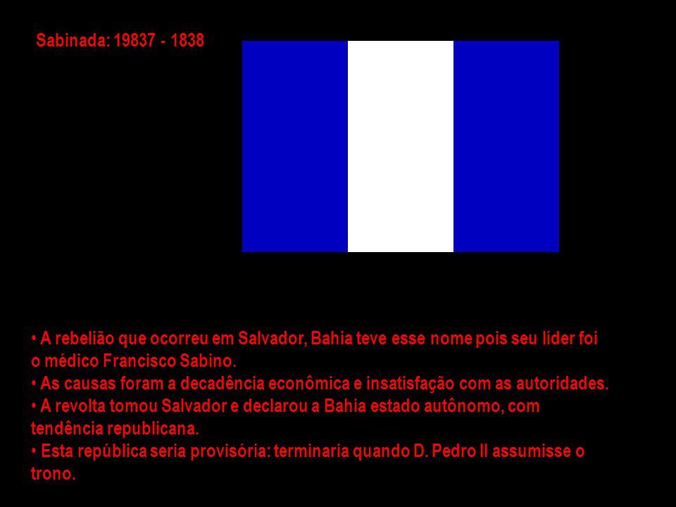 Sabinada: 19837 - 1838 A rebelião que ocorreu em Salvador, Bahia teve esse nome pois seu líder foi o médico Francisco Sabino.