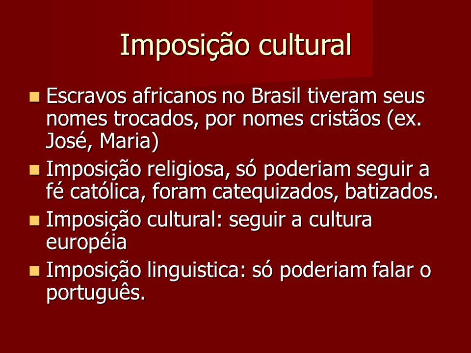Imposição cultural Escravos africanos no Brasil tiveram seus nomes trocados, por nomes cristãos (ex. José, Maria)