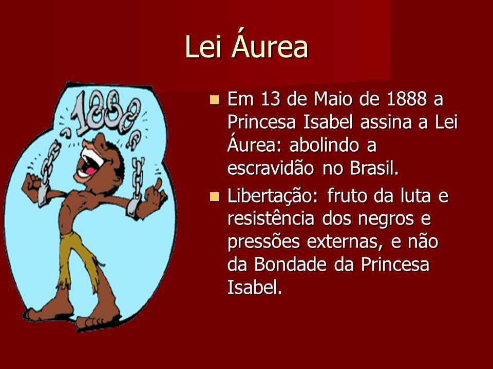 Lei Áurea Em 13 de Maio de 1888 a Princesa Isabel assina a Lei Áurea: abolindo a escravidão no Brasil.