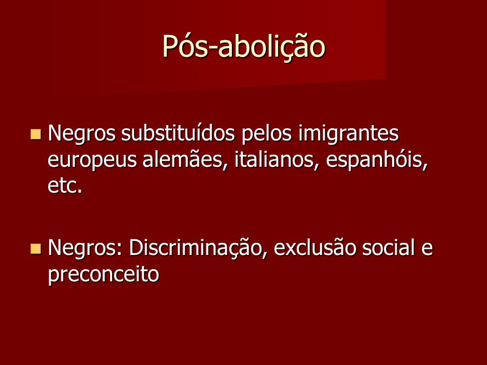 Pós-abolição Negros substituídos pelos imigrantes europeus alemães, italianos, espanhóis, etc.