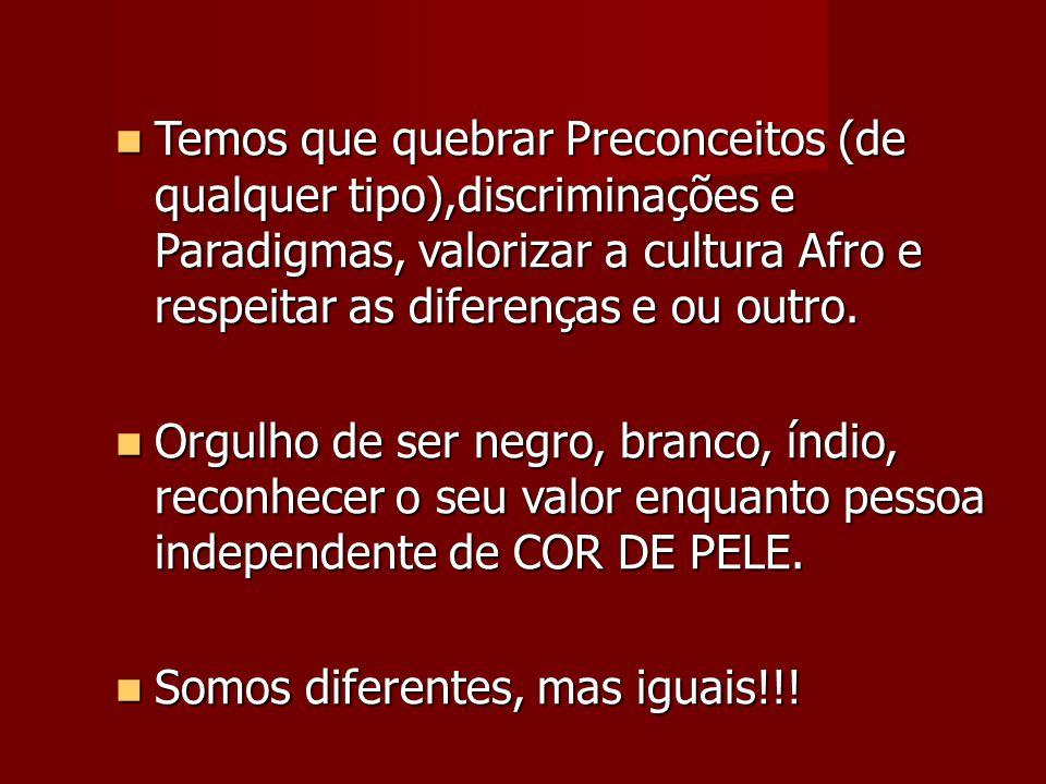 Temos que quebrar Preconceitos (de qualquer tipo),discriminações e Paradigmas, valorizar a cultura Afro e respeitar as diferenças e ou outro.