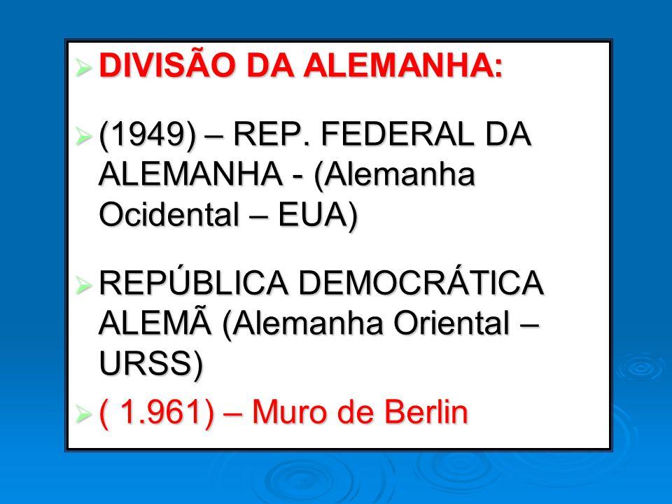 DIVISÃO DA ALEMANHA: (1949) – REP. FEDERAL DA ALEMANHA - (Alemanha Ocidental – EUA) REPÚBLICA DEMOCRÁTICA ALEMÃ (Alemanha Oriental – URSS)