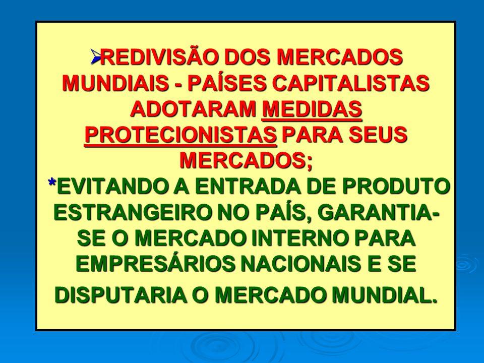 REDIVISÃO DOS MERCADOS MUNDIAIS - PAÍSES CAPITALISTAS ADOTARAM MEDIDAS PROTECIONISTAS PARA SEUS MERCADOS; *EVITANDO A ENTRADA DE PRODUTO ESTRANGEIRO NO PAÍS, GARANTIA-SE O MERCADO INTERNO PARA EMPRESÁRIOS NACIONAIS E SE DISPUTARIA O MERCADO MUNDIAL.