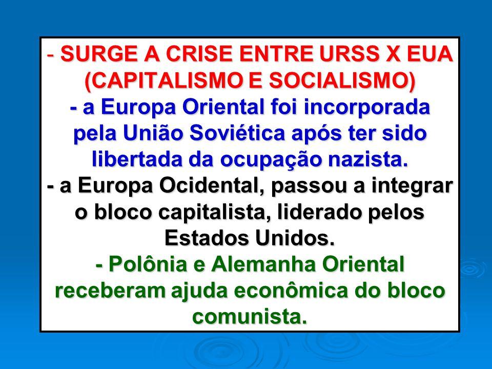 - SURGE A CRISE ENTRE URSS X EUA (CAPITALISMO E SOCIALISMO) - a Europa Oriental foi incorporada pela União Soviética após ter sido libertada da ocupação nazista.