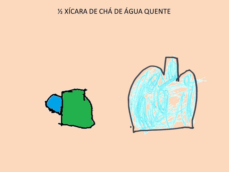½ XÍCARA DE CHÁ DE ÁGUA QUENTE