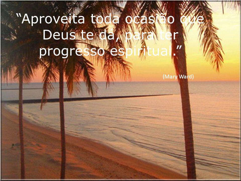 Aproveita toda ocasião que Deus te dá, para ter progresso espiritual