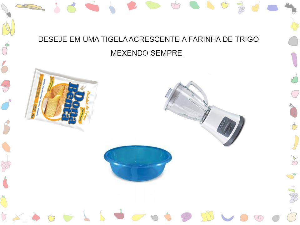DESEJE EM UMA TIGELA ACRESCENTE A FARINHA DE TRIGO MEXENDO SEMPRE..