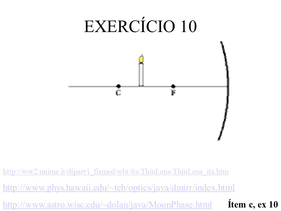 EXERCÍCIO 10 http://ww2.unime.it/dipart/i_fismed/wbt/ita/ThinLens/ThinLens_ita.htm. http://www.phys.hawaii.edu/~teb/optics/java/dmirr/index.html.