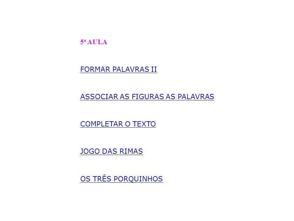 5ª AULA FORMAR PALAVRAS II. ASSOCIAR AS FIGURAS AS PALAVRAS. COMPLETAR O TEXTO. JOGO DAS RIMAS.