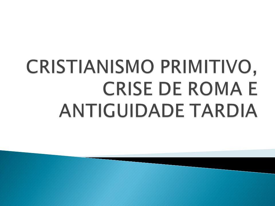 CRISTIANISMO PRIMITIVO, CRISE DE ROMA E ANTIGUIDADE TARDIA