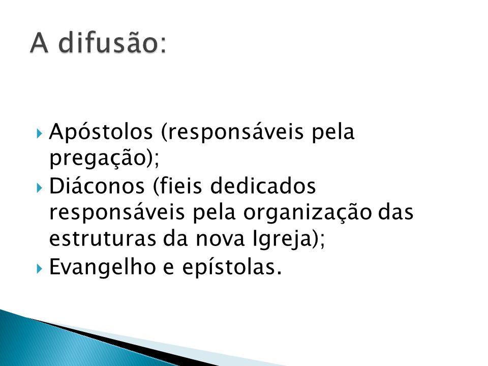 A difusão: Apóstolos (responsáveis pela pregação);