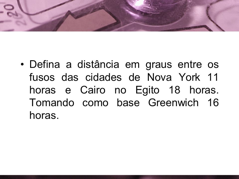 Defina a distância em graus entre os fusos das cidades de Nova York 11 horas e Cairo no Egito 18 horas.