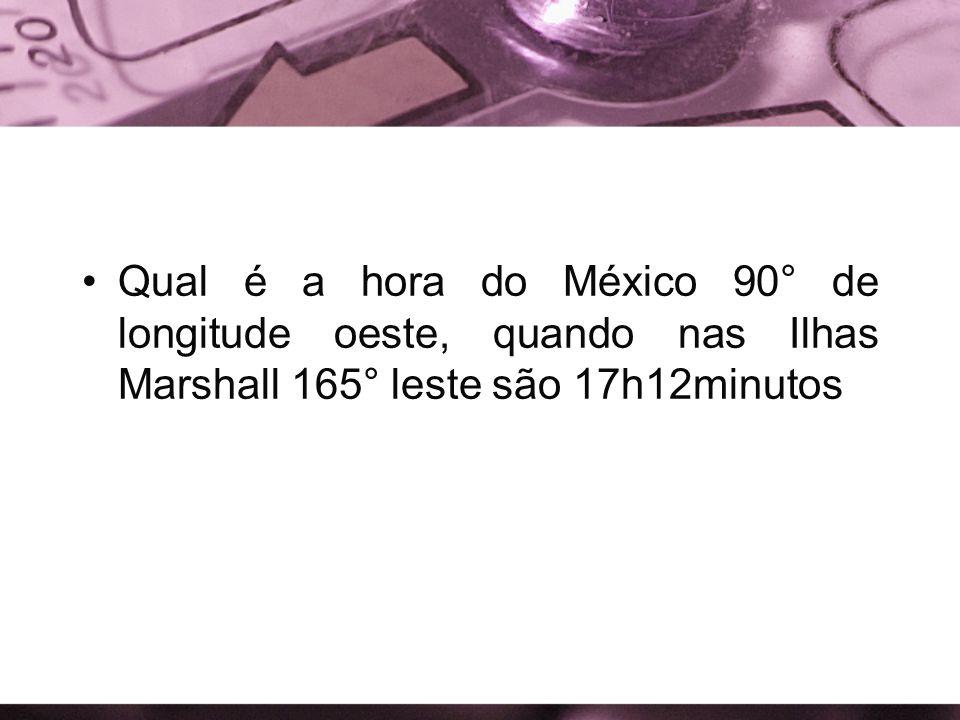 Qual é a hora do México 90° de longitude oeste, quando nas Ilhas Marshall 165° leste são 17h12minutos