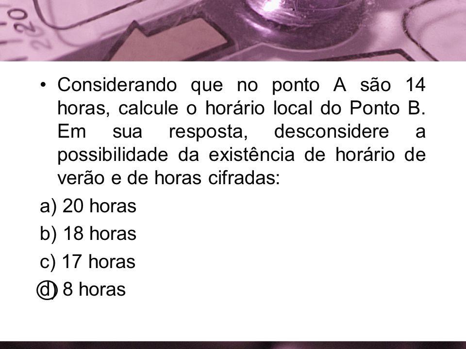 Considerando que no ponto A são 14 horas, calcule o horário local do Ponto B. Em sua resposta, desconsidere a possibilidade da existência de horário de verão e de horas cifradas: