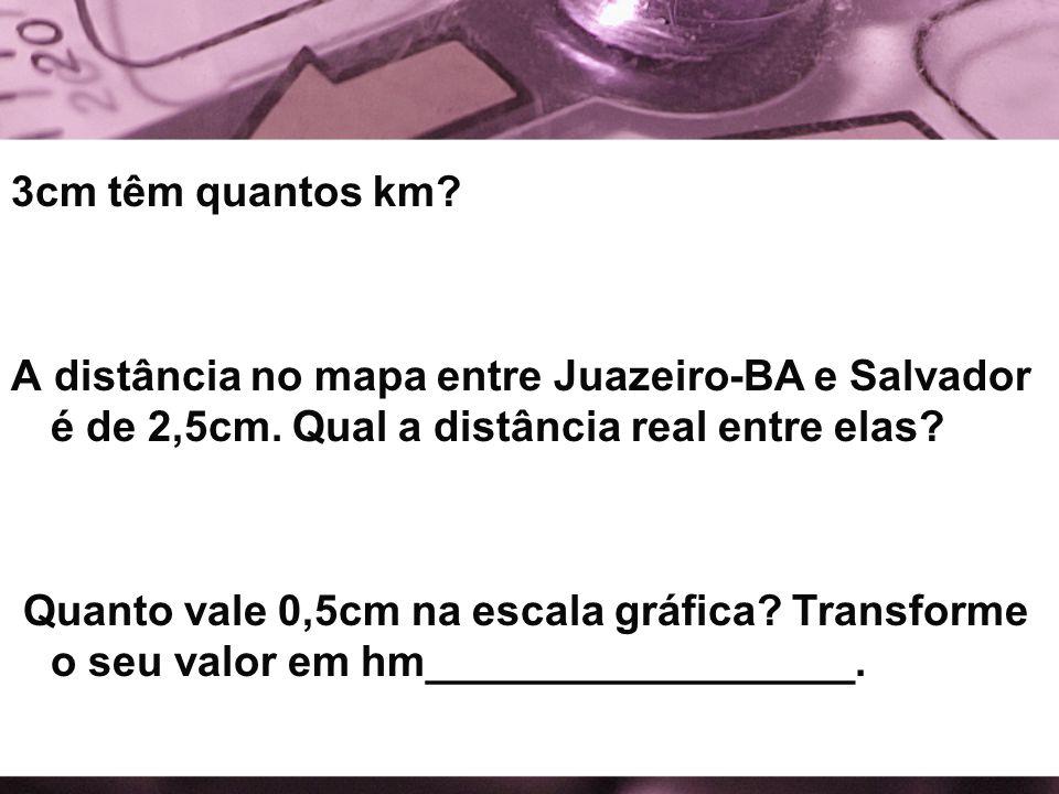 3cm têm quantos km A distância no mapa entre Juazeiro-BA e Salvador é de 2,5cm. Qual a distância real entre elas