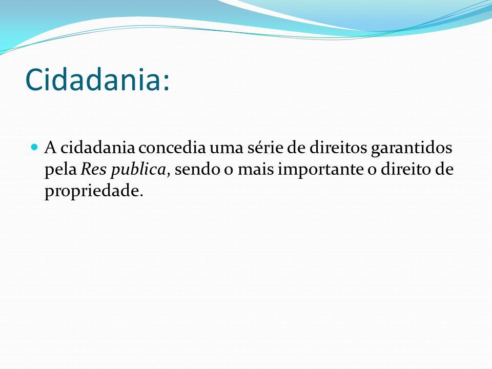 Cidadania: A cidadania concedia uma série de direitos garantidos pela Res publica, sendo o mais importante o direito de propriedade.