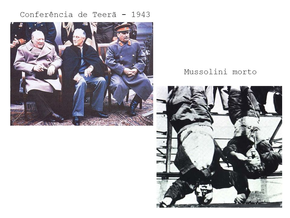 Conferência de Teerã - 1943 Mussolini morto
