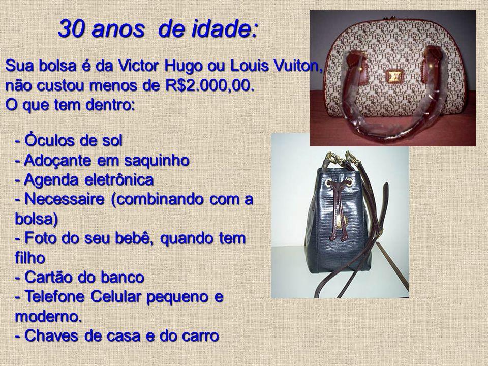 30 anos de idade: Sua bolsa é da Victor Hugo ou Louis Vuiton, não custou menos de R$2.000,00. O que tem dentro: