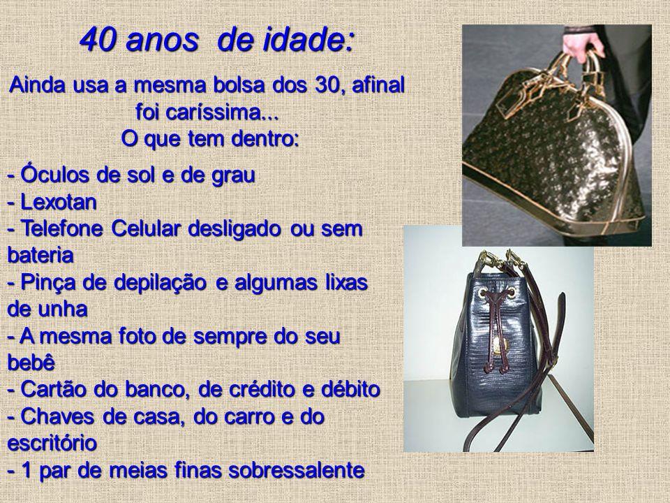 40 anos de idade: Ainda usa a mesma bolsa dos 30, afinal foi caríssima... O que tem dentro: