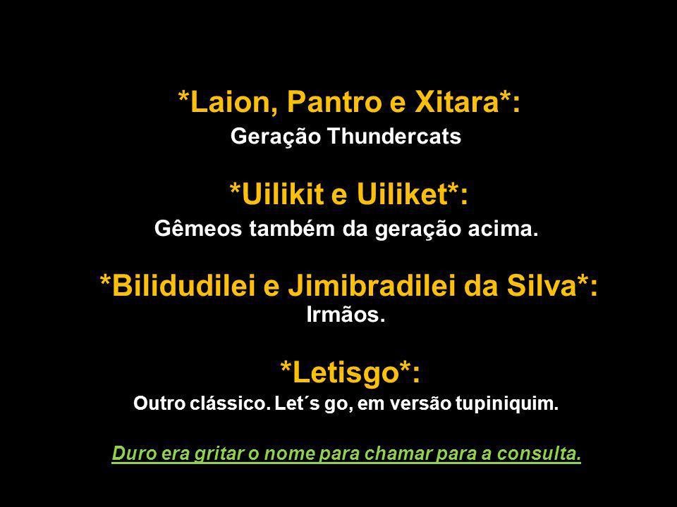 *Laion, Pantro e Xitara*: Geração Thundercats *Uilikit e Uiliket*: