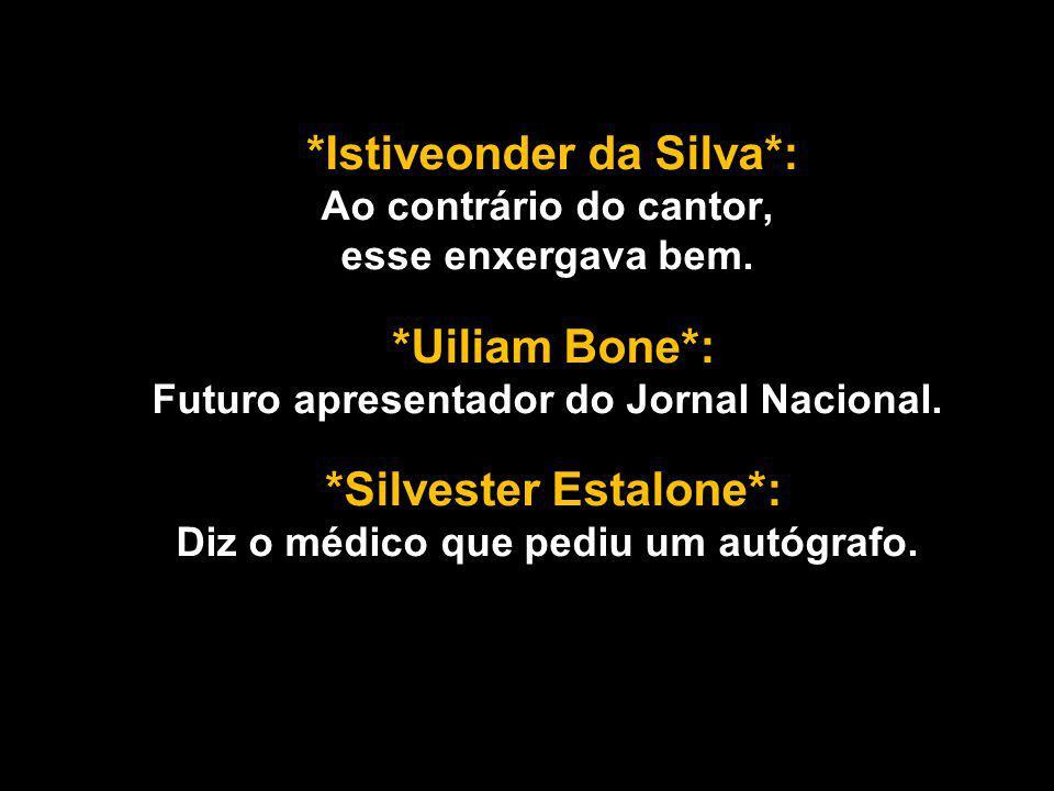 *Istiveonder da Silva*: Ao contrário do cantor, esse enxergava bem.