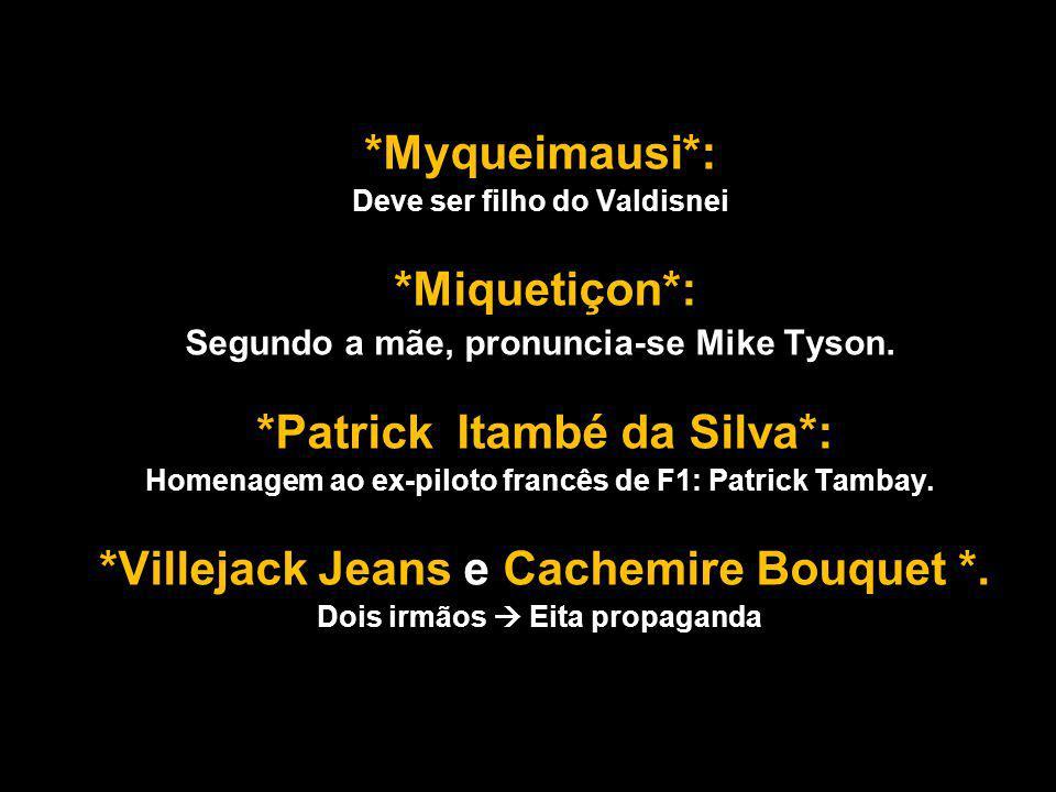 *Myqueimausi*: *Miquetiçon*: Segundo a mãe, pronuncia-se Mike Tyson.