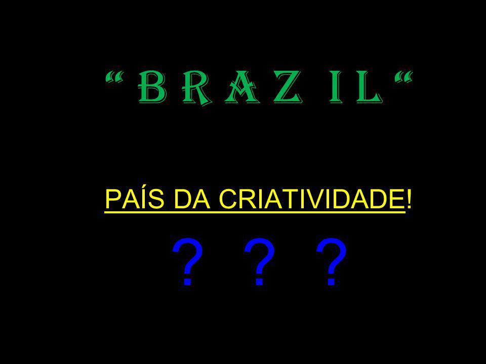 B R A Z I L PAÍS DA CRIATIVIDADE!