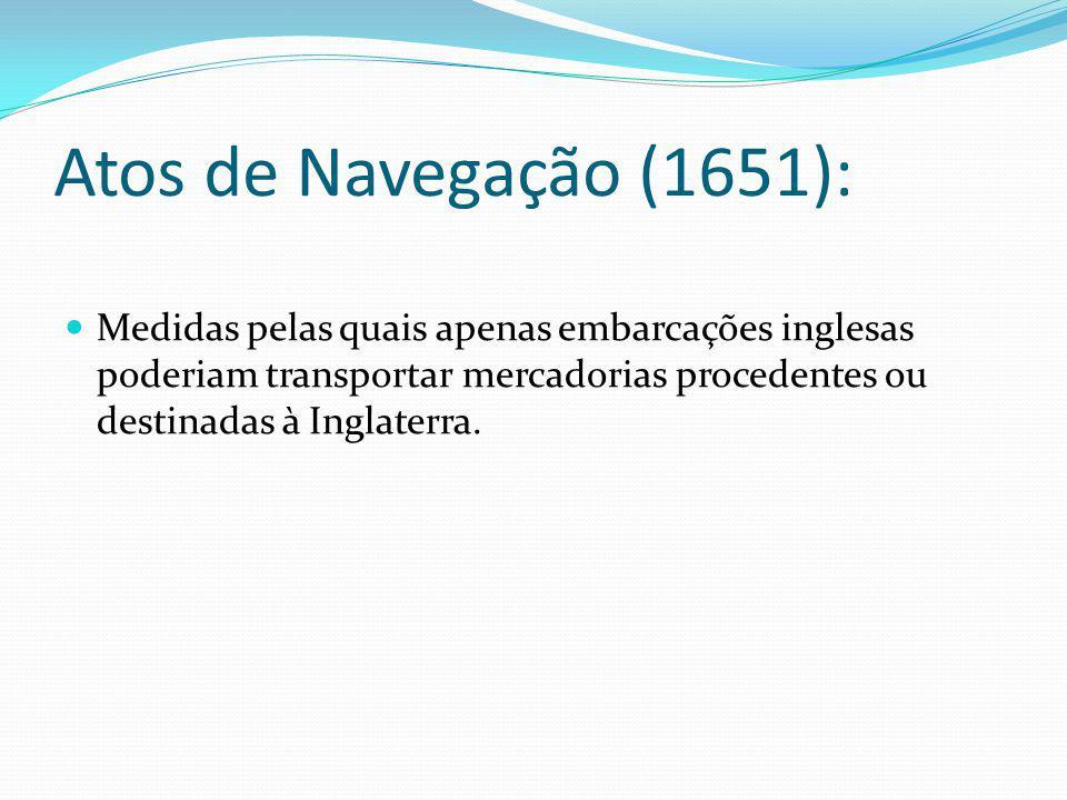 Atos de Navegação (1651): Medidas pelas quais apenas embarcações inglesas poderiam transportar mercadorias procedentes ou destinadas à Inglaterra.