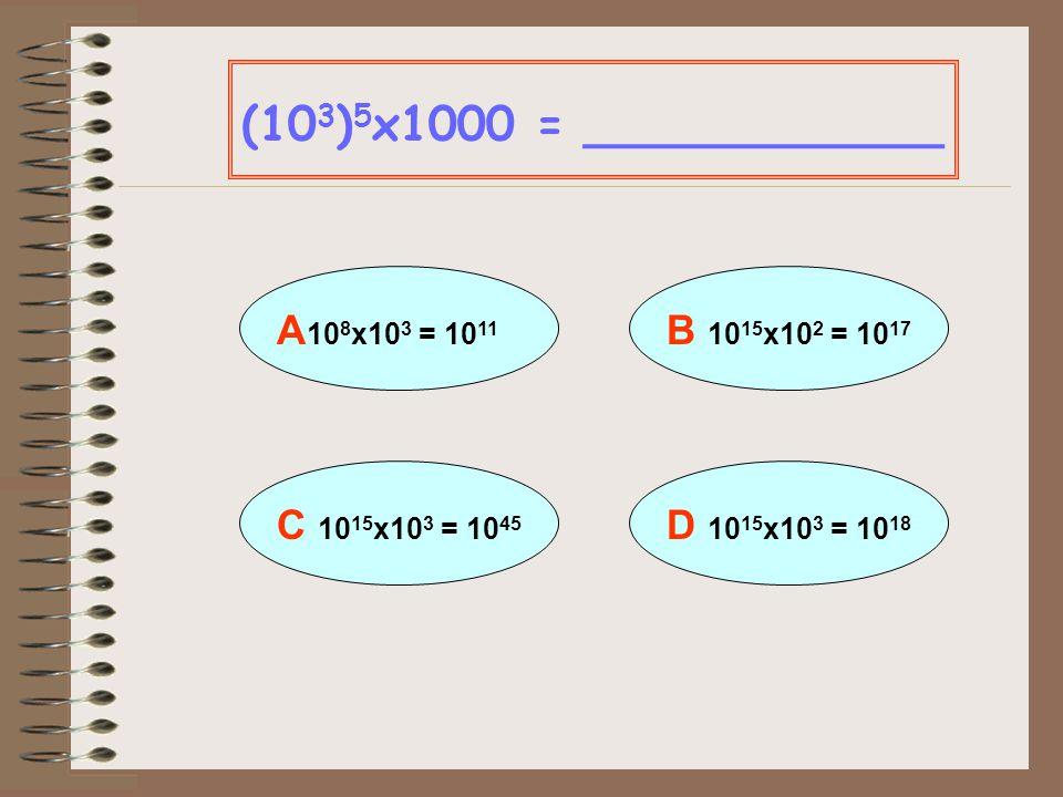 (103)5x1000 = ____________ A 108x103 = 1011 B 1015x102 = 1017