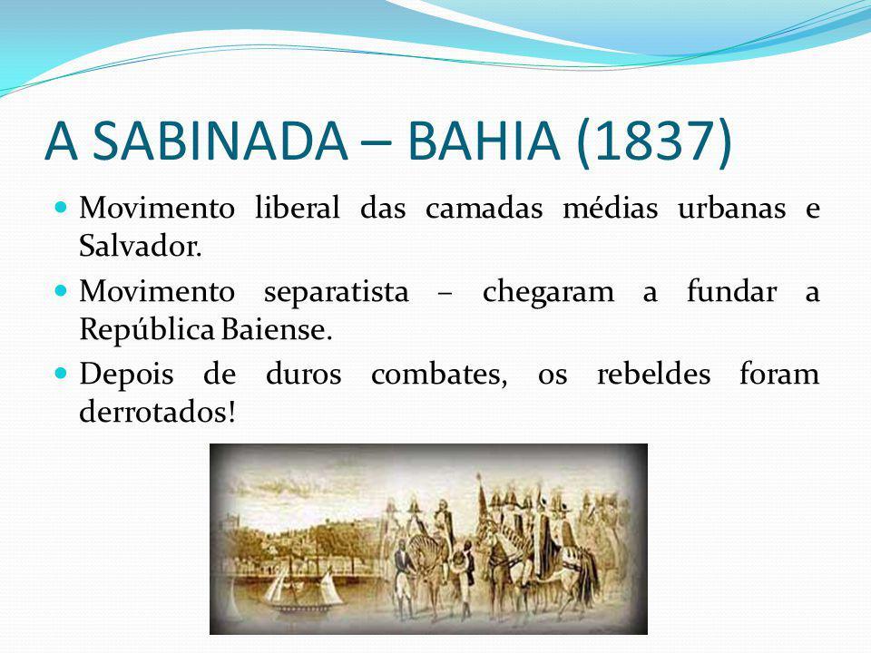 A SABINADA – BAHIA (1837) Movimento liberal das camadas médias urbanas e Salvador. Movimento separatista – chegaram a fundar a República Baiense.