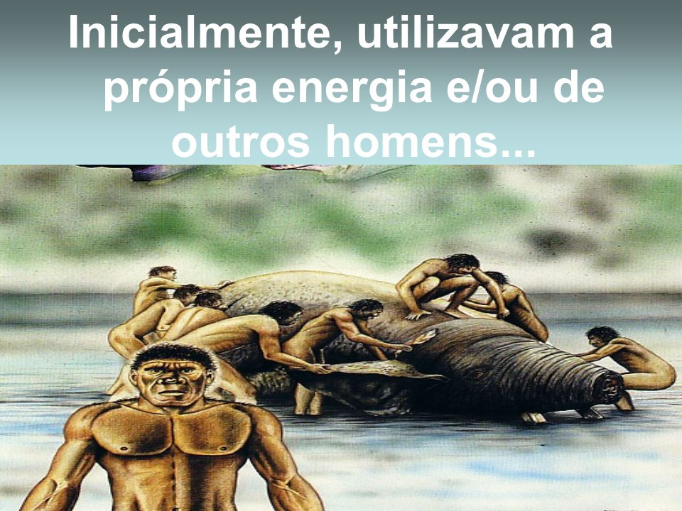 Inicialmente, utilizavam a própria energia e/ou de outros homens...
