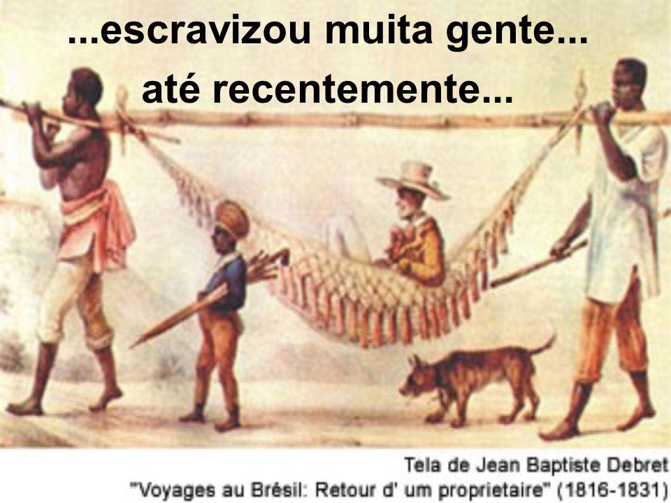 ...escravizou muita gente...