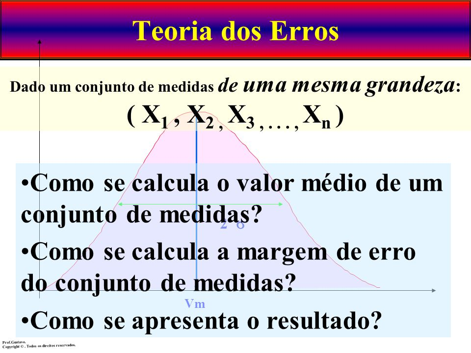 Teoria dos Erros Dado um conjunto de medidas de uma mesma grandeza: ( X1 , X2 , X3 , . . . , Xn )