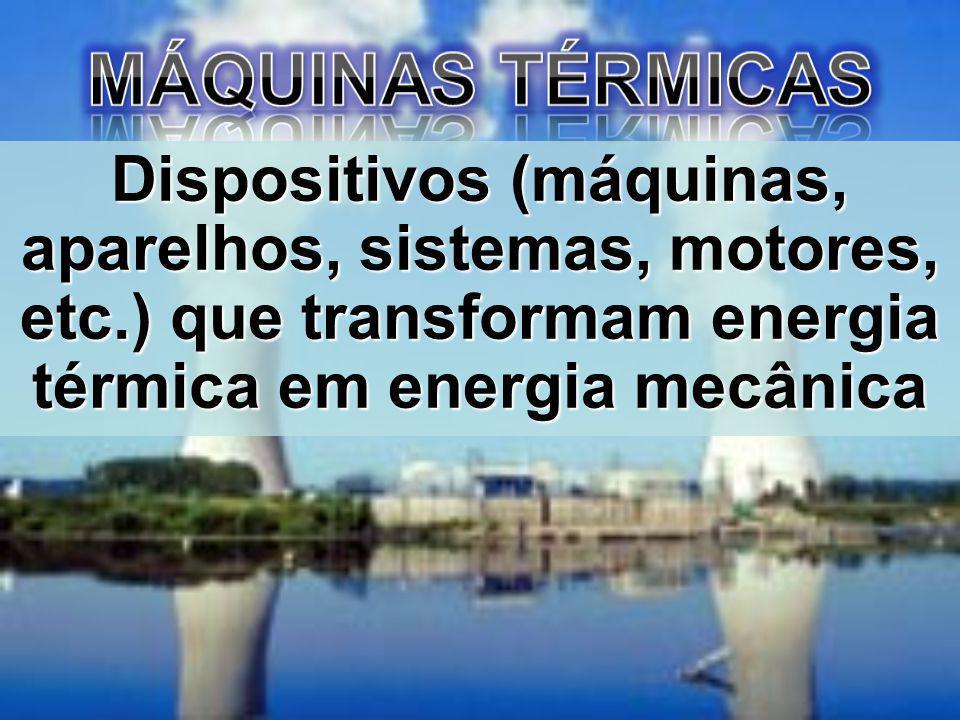 MÁQUINAS TÉRMICAS Dispositivos (máquinas, aparelhos, sistemas, motores, etc.) que transformam energia térmica em energia mecânica.