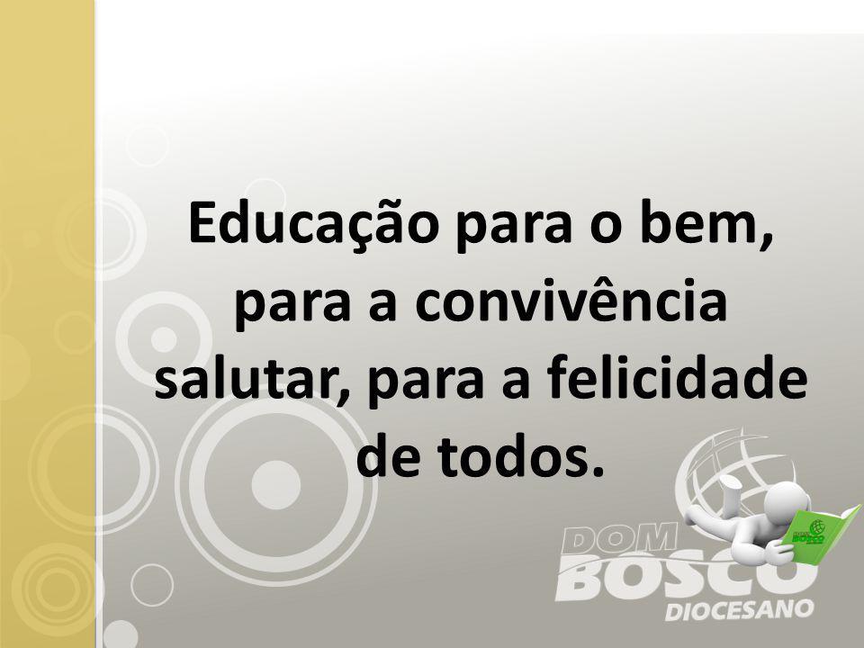 Educação para o bem, para a convivência salutar, para a felicidade de todos.